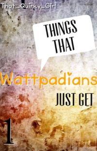 Things that Wattpadians just get {1} ~ ✔️ cover