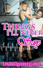 Things I'll Never Say by UnrequitedLove