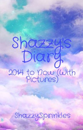 Shazzy's Diary 2014 to Now (WITH PICTURES) by ShazzySprinkles