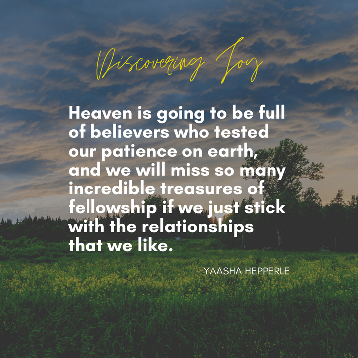 Heaven is going to be full of believers who tested our patience on earth, and we will miss so many incredible treasures of fellowship if we just stick with the relationships that we like